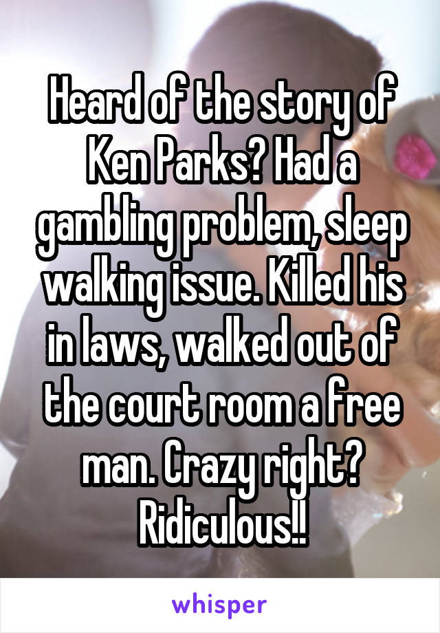 Heard of the story of Ken Parks? Had a gambling problem, sleep walking issue. Killed his in laws, walked out of the court room a free man. Crazy right? Ridiculous!!