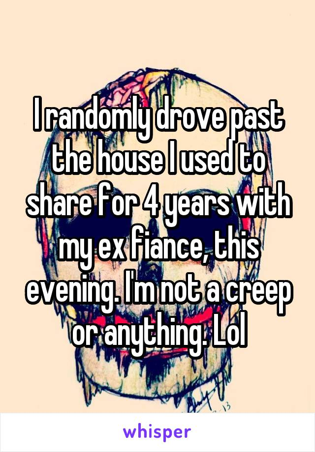I randomly drove past the house I used to share for 4 years with my ex fiance, this evening. I'm not a creep or anything. Lol