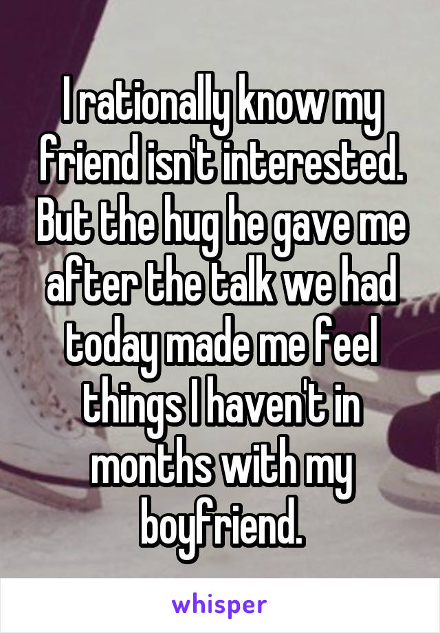 I rationally know my friend isn't interested. But the hug he gave me after the talk we had today made me feel things I haven't in months with my boyfriend.