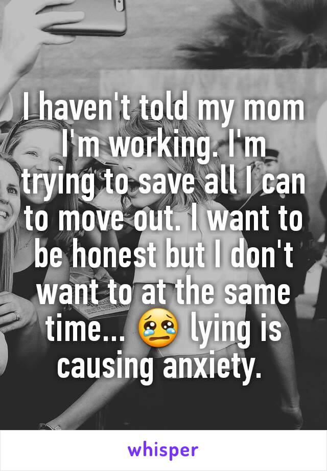 I haven't told my mom I'm working. I'm trying to save all I can to move out. I want to be honest but I don't want to at the same time... 😢 lying is causing anxiety.