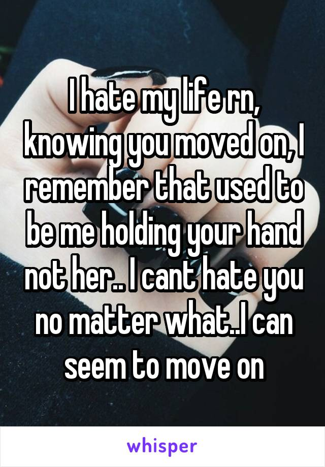 I hate my life rn, knowing you moved on, I remember that used to be me holding your hand not her.. I cant hate you no matter what..I can seem to move on