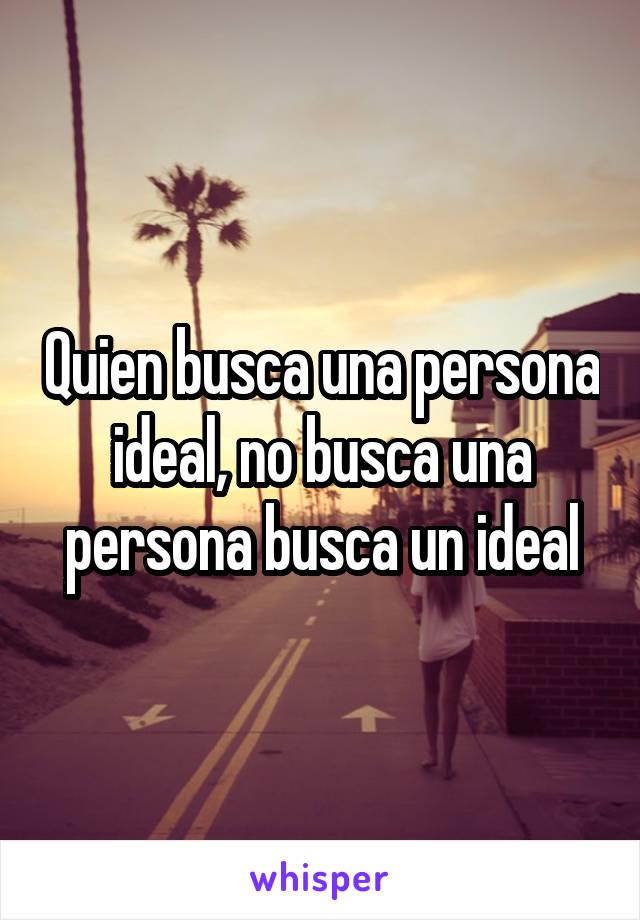 Quien busca una persona ideal, no busca una persona busca un ideal