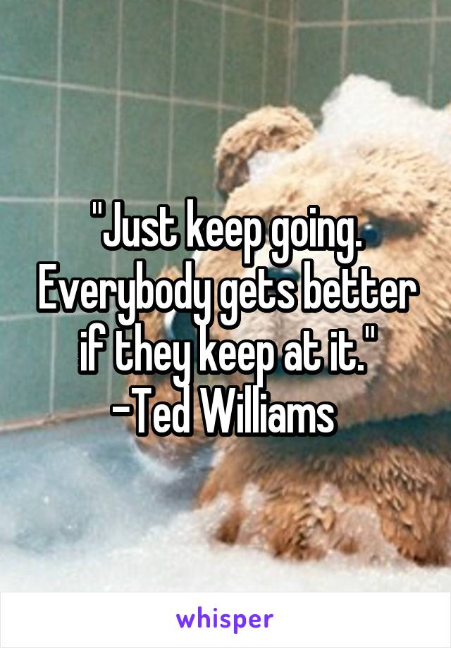 """Just keep going. Everybody gets better if they keep at it."" -Ted Williams"