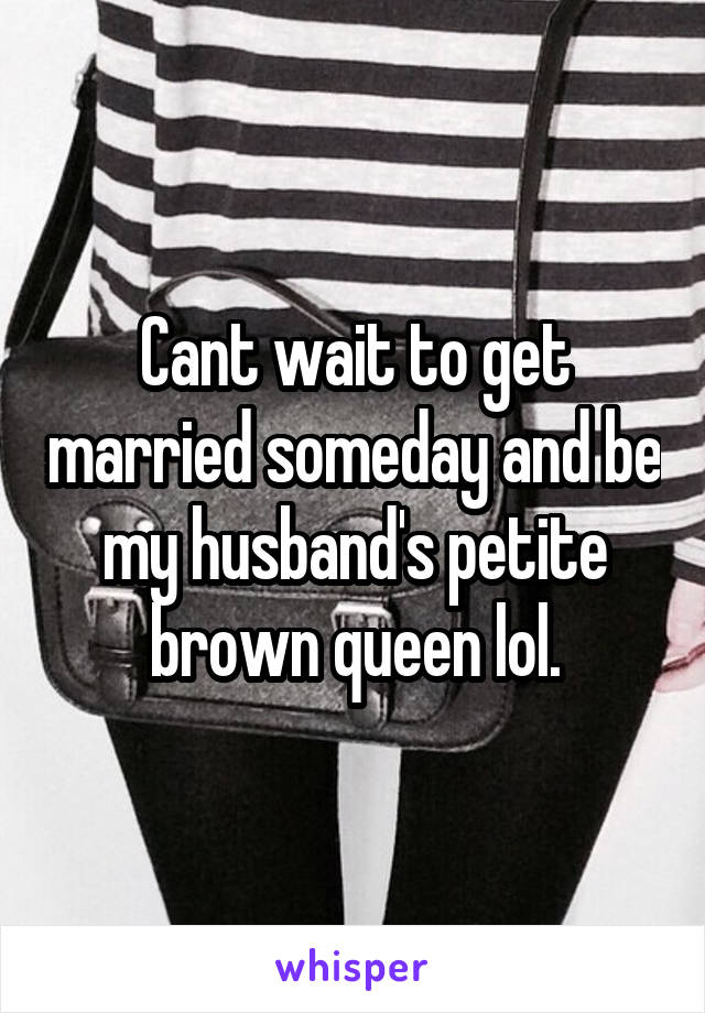 Cant wait to get married someday and be my husband's petite brown queen lol.