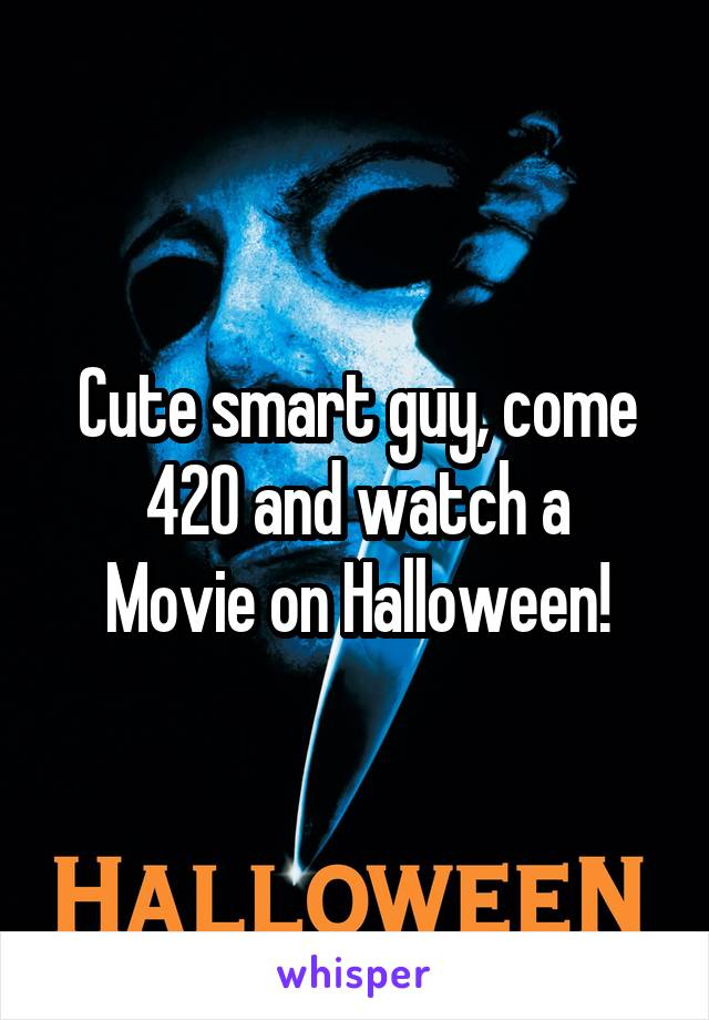 Cute smart guy, come 420 and watch a Movie on Halloween!