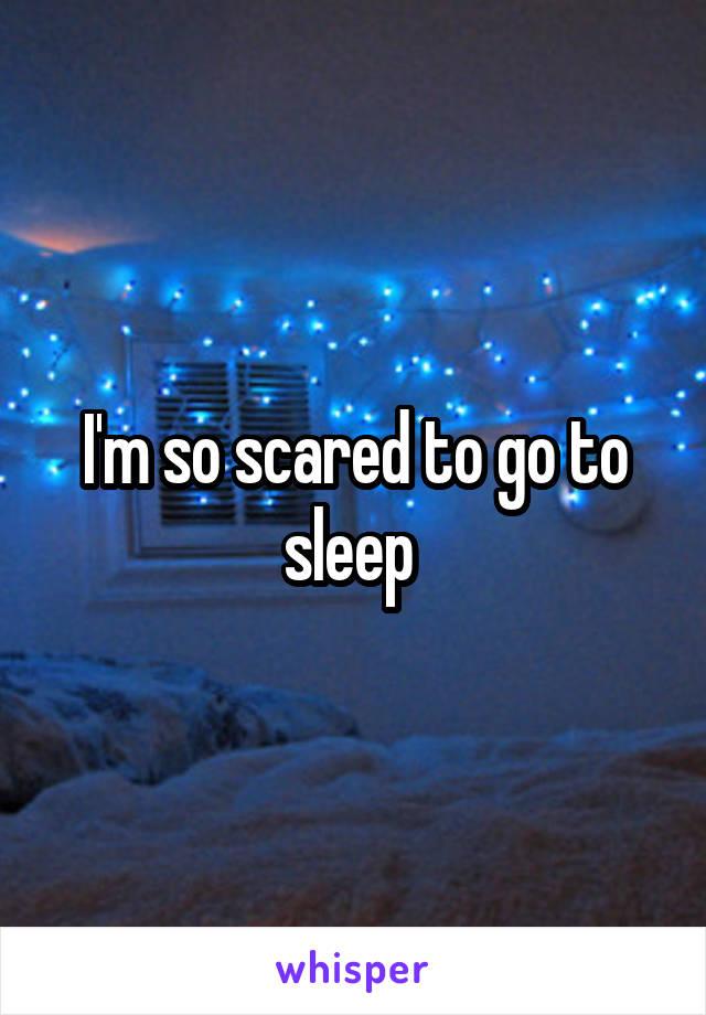I'm so scared to go to sleep