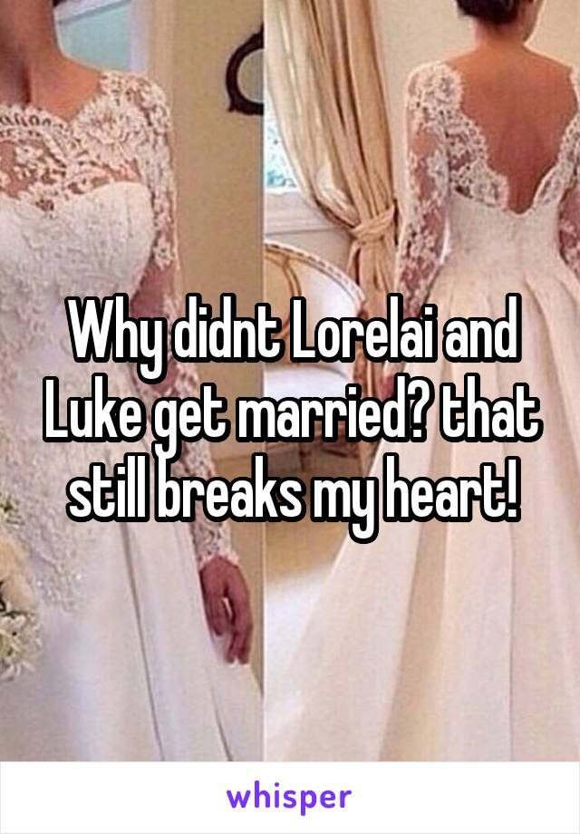 Why didnt Lorelai and Luke get married? that still breaks my heart!