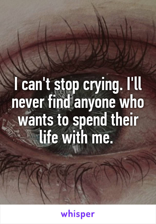 I can't stop crying. I'll never find anyone who wants to spend their life with me.