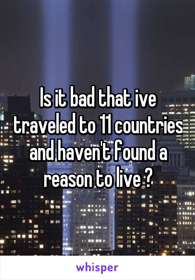 Is it bad that ive traveled to 11 countries and haven't found a reason to live ?
