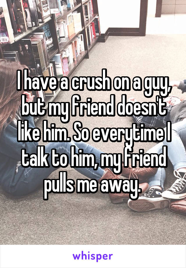 I have a crush on a guy, but my friend doesn't like him. So everytime I talk to him, my friend pulls me away.