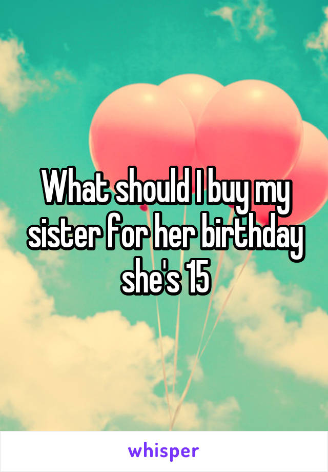 What should I buy my sister for her birthday she's 15