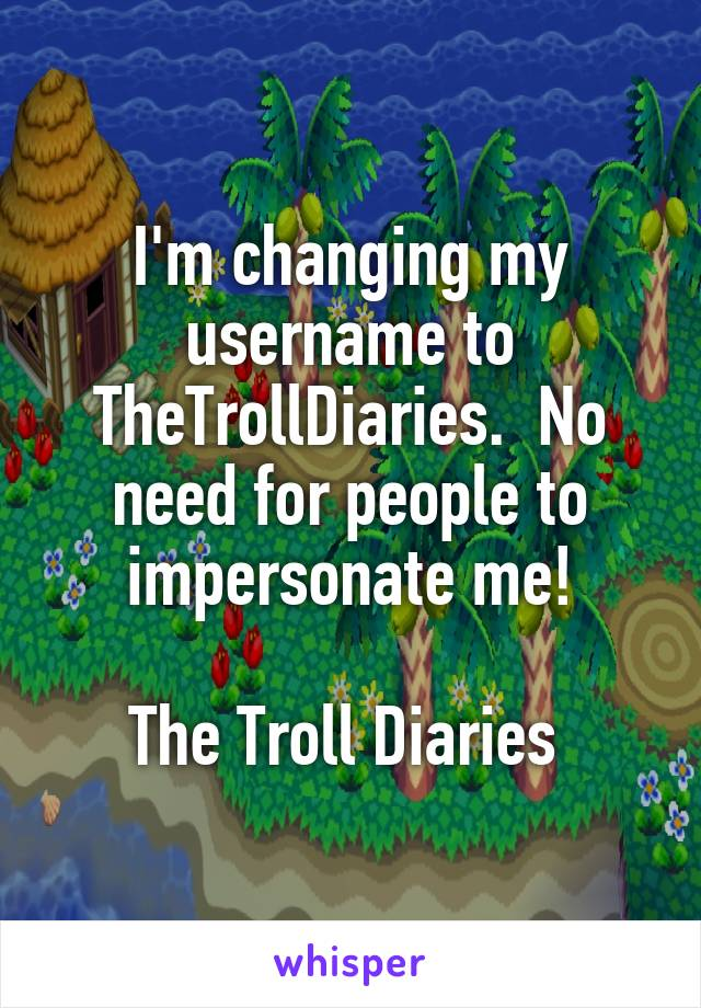 I'm changing my username to TheTrollDiaries.  No need for people to impersonate me!  The Troll Diaries