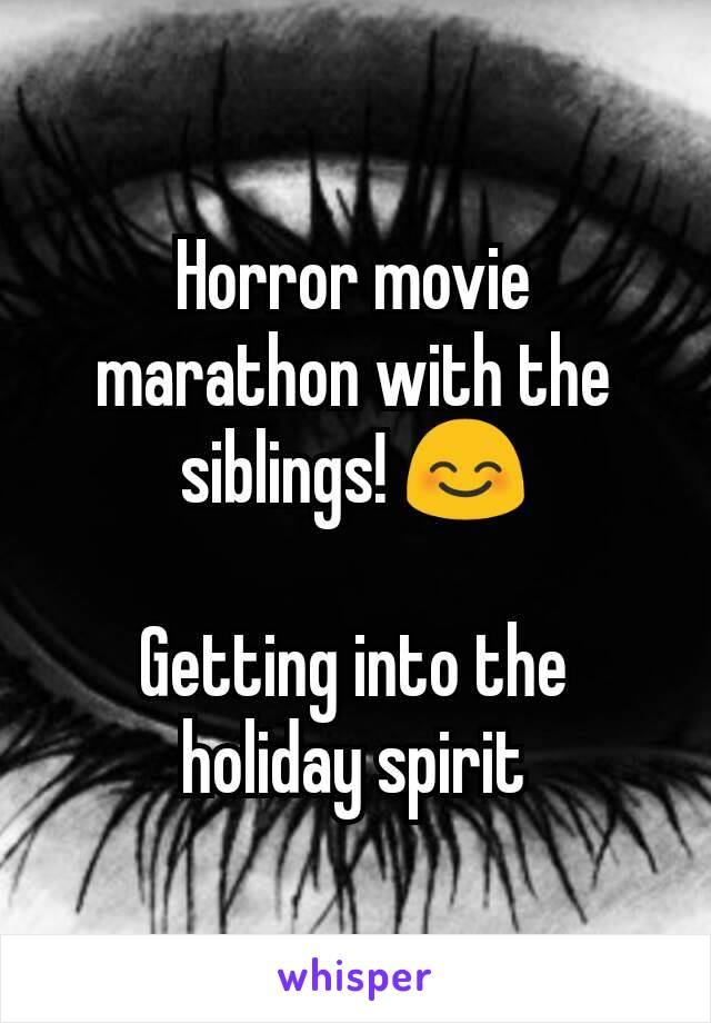 Horror movie marathon with the siblings! 😊  Getting into the holiday spirit