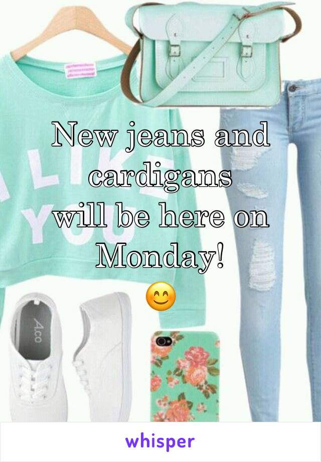 New jeans and cardigans  will be here on Monday!  😊
