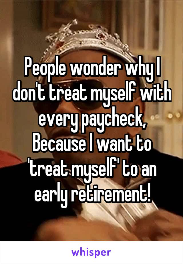 People wonder why I don't treat myself with every paycheck, Because I want to 'treat myself' to an early retirement!