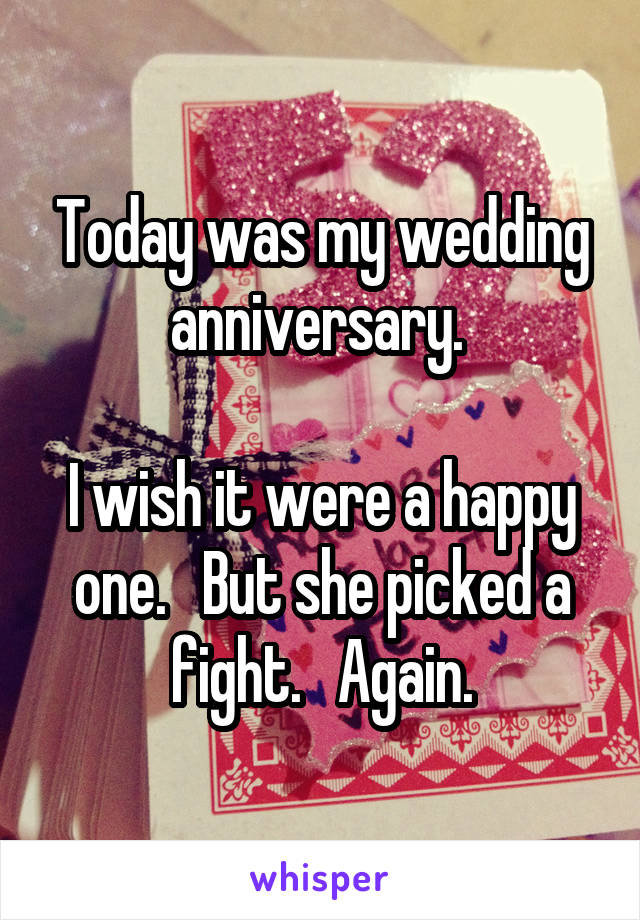 Today was my wedding anniversary.   I wish it were a happy one.   But she picked a fight.   Again.