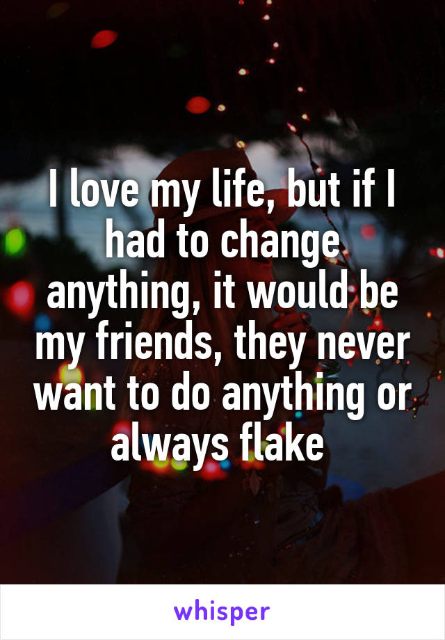 I love my life, but if I had to change anything, it would be my friends, they never want to do anything or always flake
