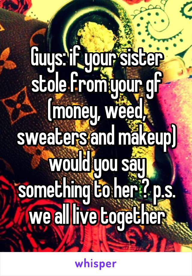 Guys: if your sister stole from your gf (money, weed, sweaters and makeup) would you say something to her ? p.s. we all live together