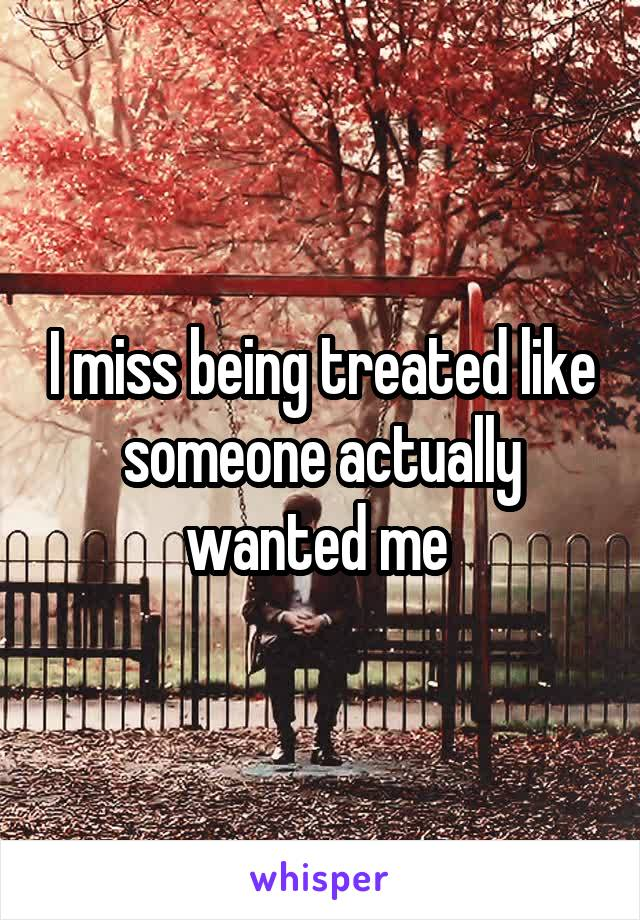 I miss being treated like someone actually wanted me