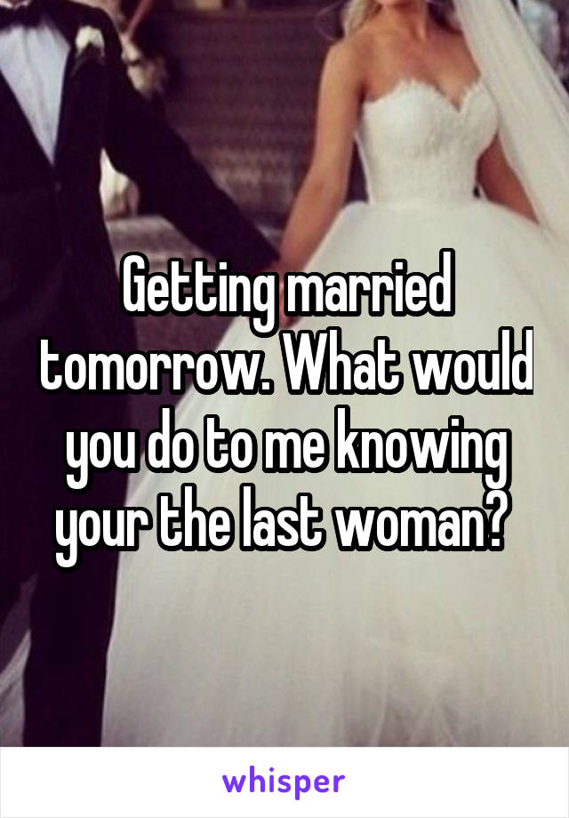 Getting married tomorrow. What would you do to me knowing your the last woman?