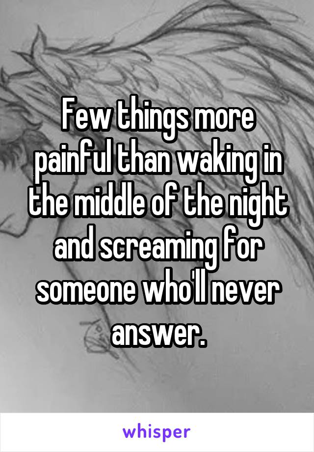 Few things more painful than waking in the middle of the night and screaming for someone who'll never answer.