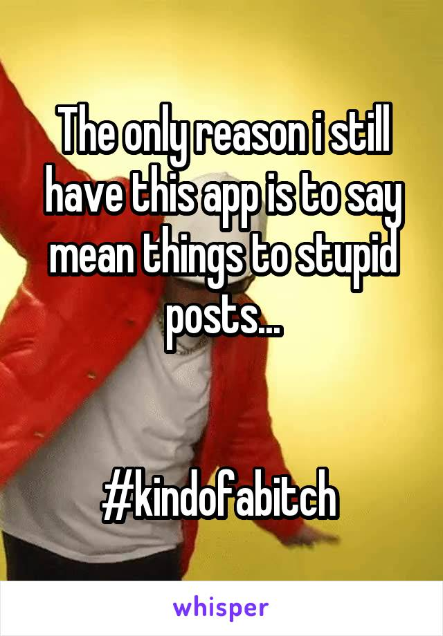 The only reason i still have this app is to say mean things to stupid posts...   #kindofabitch