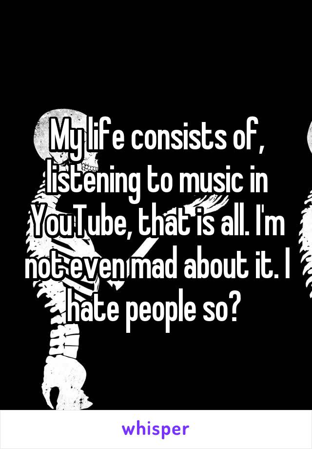 My life consists of, listening to music in YouTube, that is all. I'm not even mad about it. I hate people so?