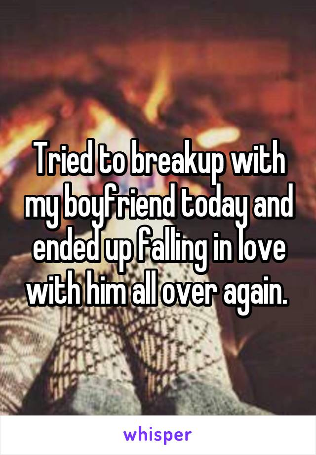 Tried to breakup with my boyfriend today and ended up falling in love with him all over again.