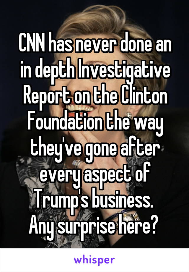 CNN has never done an in depth Investigative Report on the Clinton Foundation the way they've gone after every aspect of Trump's business.  Any surprise here?