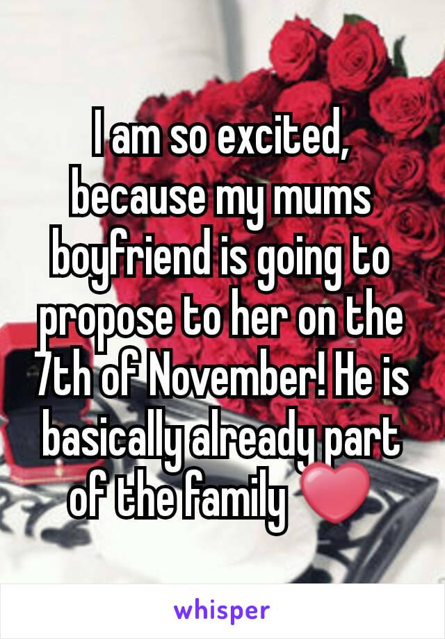 I am so excited, because my mums boyfriend is going to propose to her on the 7th of November! He is basically already part of the family ❤