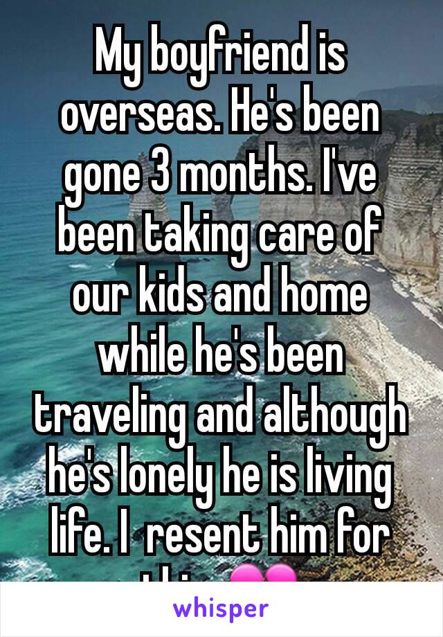 My boyfriend is overseas. He's been gone 3 months. I've been taking care of our kids and home while he's been traveling and although he's lonely he is living life. I  resent him for this. 💔