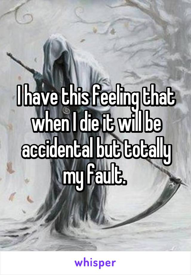 I have this feeling that when I die it will be accidental but totally my fault.