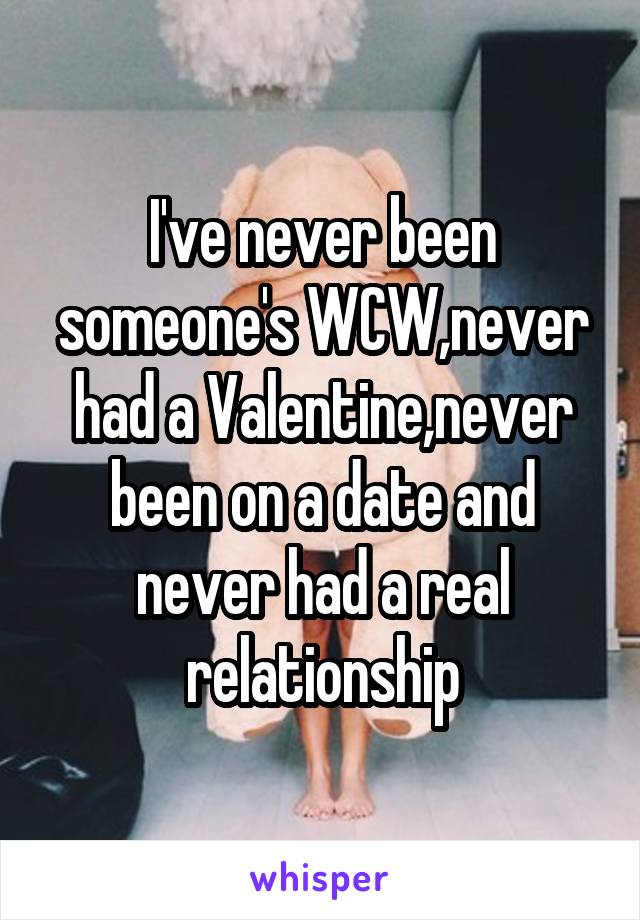 I've never been someone's WCW,never had a Valentine,never been on a date and never had a real relationship