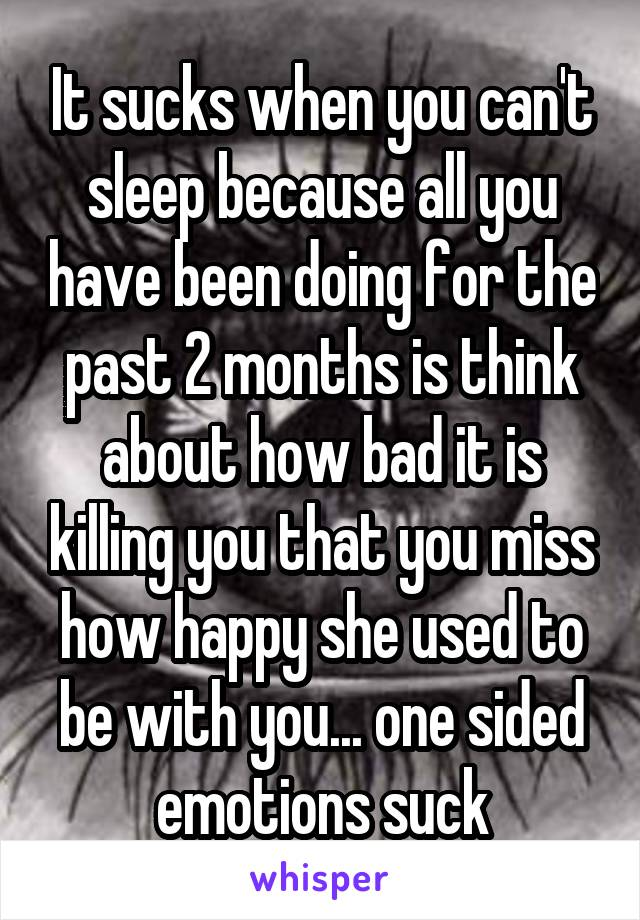 It sucks when you can't sleep because all you have been doing for the past 2 months is think about how bad it is killing you that you miss how happy she used to be with you... one sided emotions suck