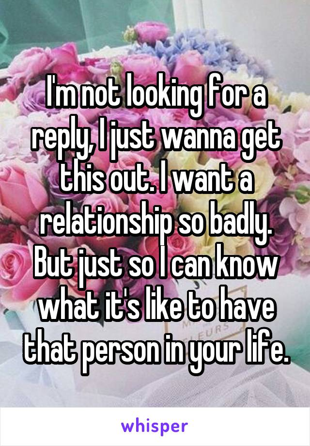 I'm not looking for a reply, I just wanna get this out. I want a relationship so badly. But just so I can know what it's like to have that person in your life.