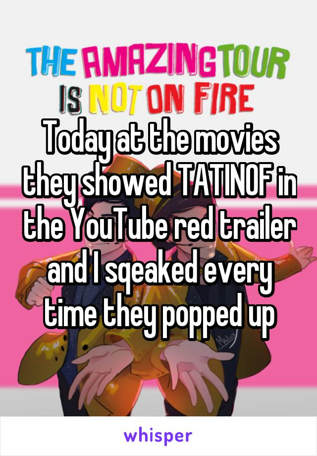 Today at the movies they showed TATINOF in the YouTube red trailer and I sqeaked every time they popped up
