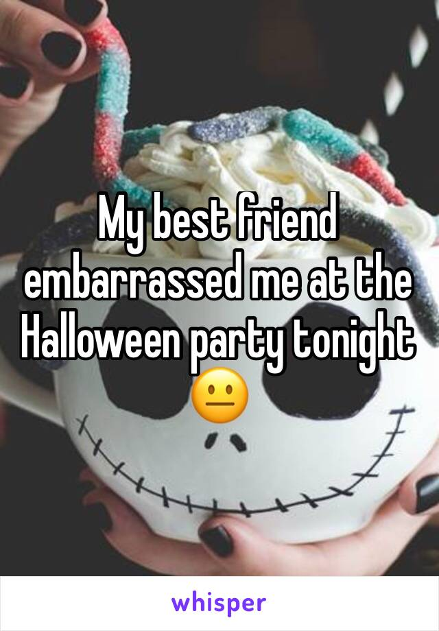 My best friend embarrassed me at the Halloween party tonight 😐