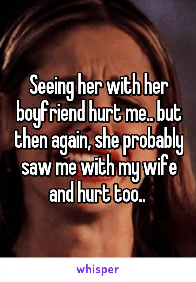 Seeing her with her boyfriend hurt me.. but then again, she probably saw me with my wife and hurt too..