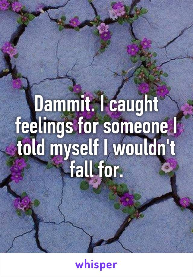 Dammit. I caught feelings for someone I told myself I wouldn't fall for.