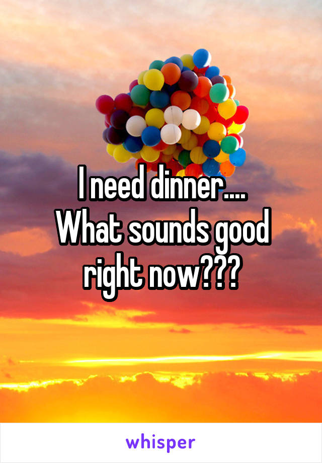 I need dinner.... What sounds good right now???