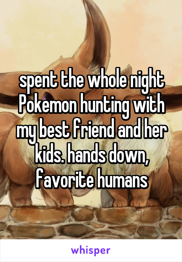 spent the whole night Pokemon hunting with my best friend and her kids. hands down, favorite humans