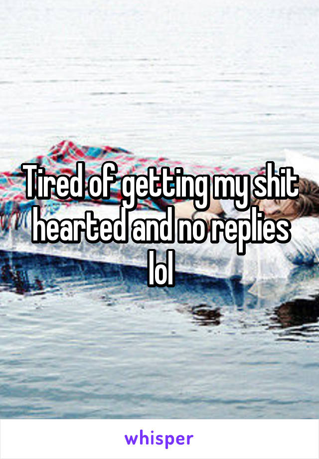 Tired of getting my shit hearted and no replies lol