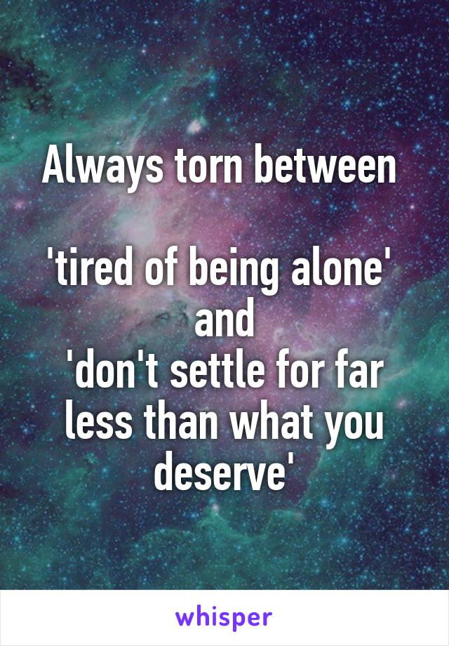 Always torn between   'tired of being alone'  and 'don't settle for far less than what you deserve'