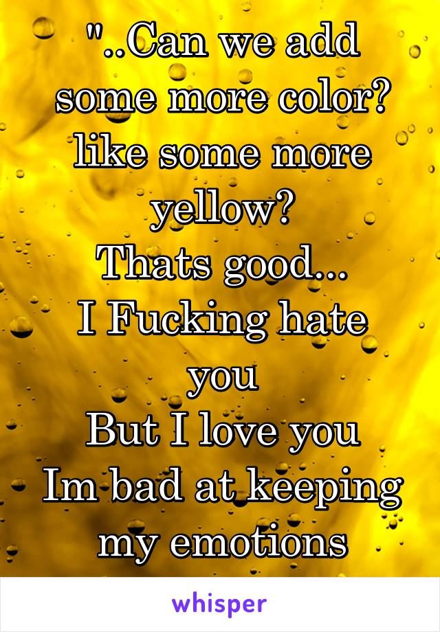 """""""..Can we add some more color? like some more yellow? Thats good... I Fucking hate you But I love you Im bad at keeping my emotions bubbled.."""""""