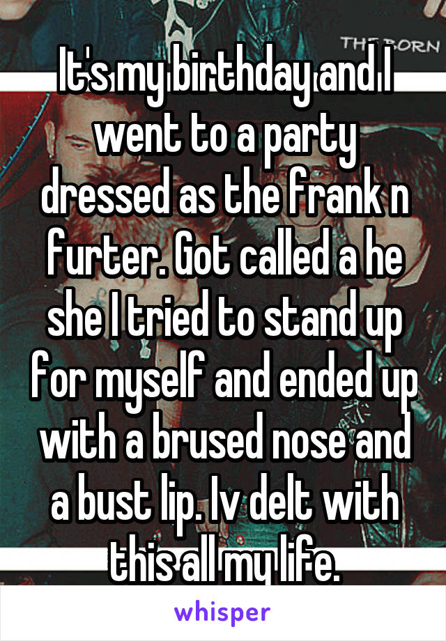 It's my birthday and I went to a party dressed as the frank n furter. Got called a he she I tried to stand up for myself and ended up with a brused nose and a bust lip. Iv delt with this all my life.