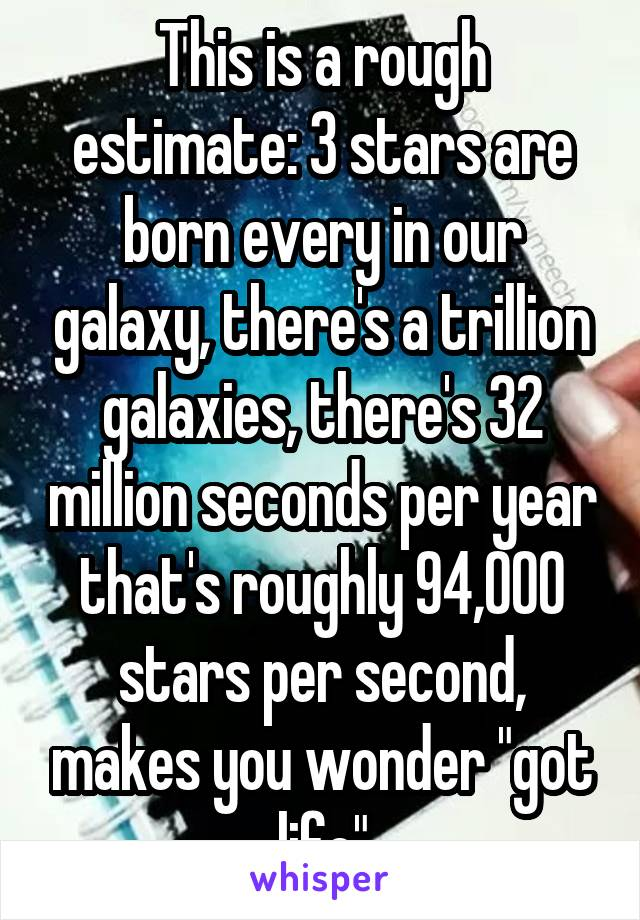 """This is a rough estimate: 3 stars are born every in our galaxy, there's a trillion galaxies, there's 32 million seconds per year that's roughly 94,000 stars per second, makes you wonder """"got life"""""""