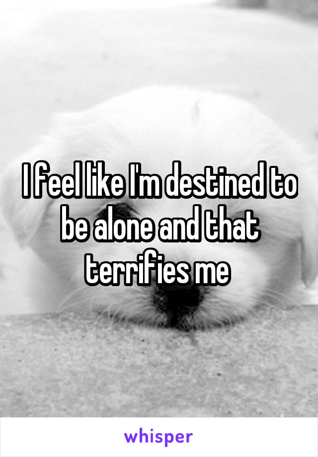 I feel like I'm destined to be alone and that terrifies me
