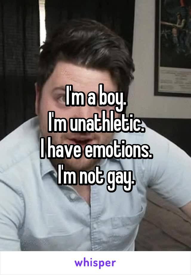 I'm a boy. I'm unathletic. I have emotions. I'm not gay.