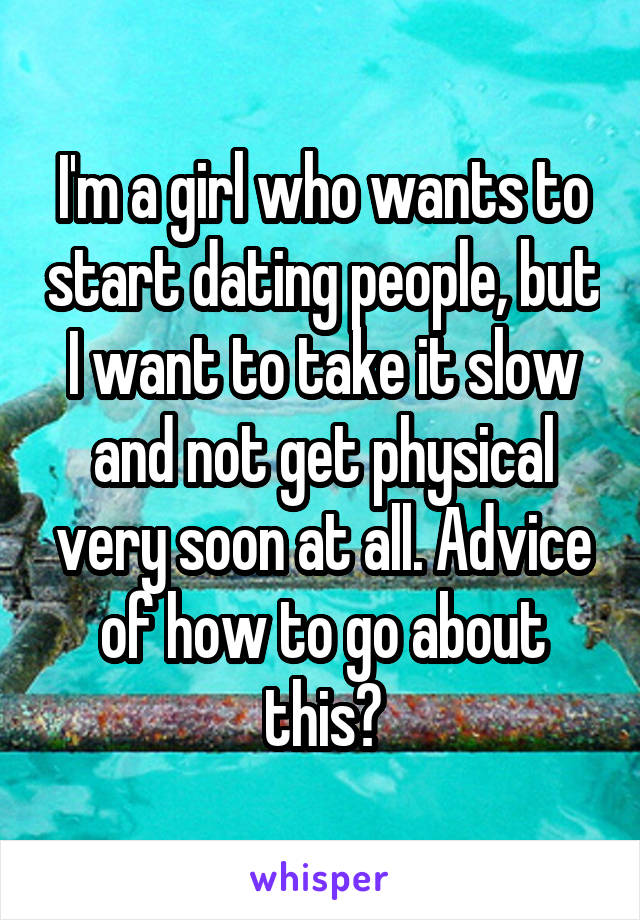 I'm a girl who wants to start dating people, but I want to take it slow and not get physical very soon at all. Advice of how to go about this?