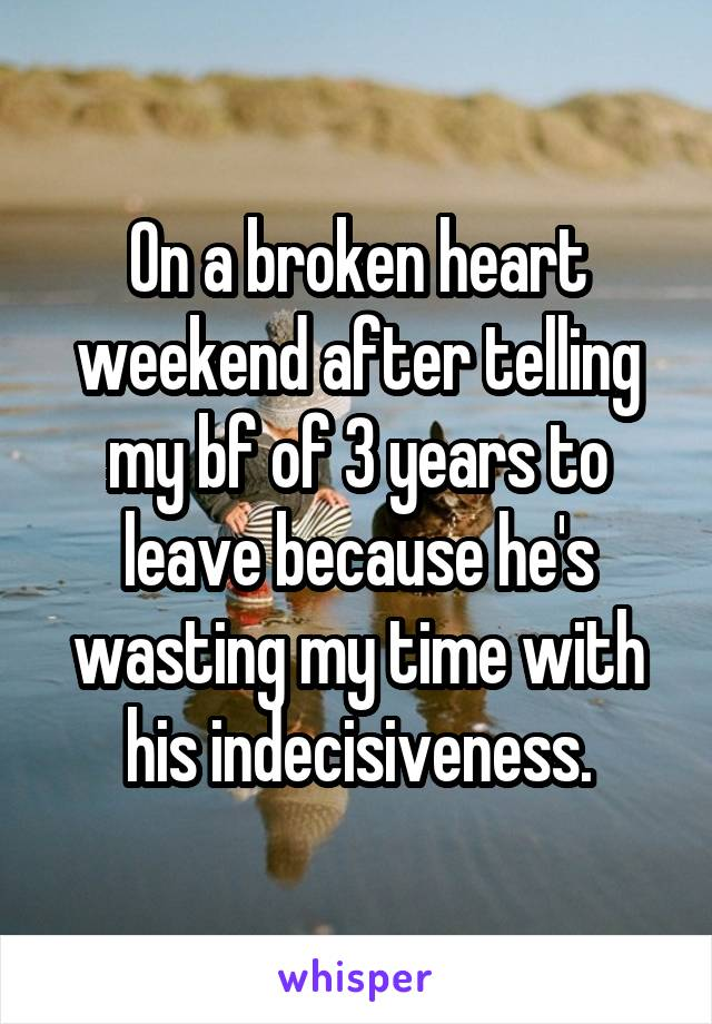 On a broken heart weekend after telling my bf of 3 years to leave because he's wasting my time with his indecisiveness.